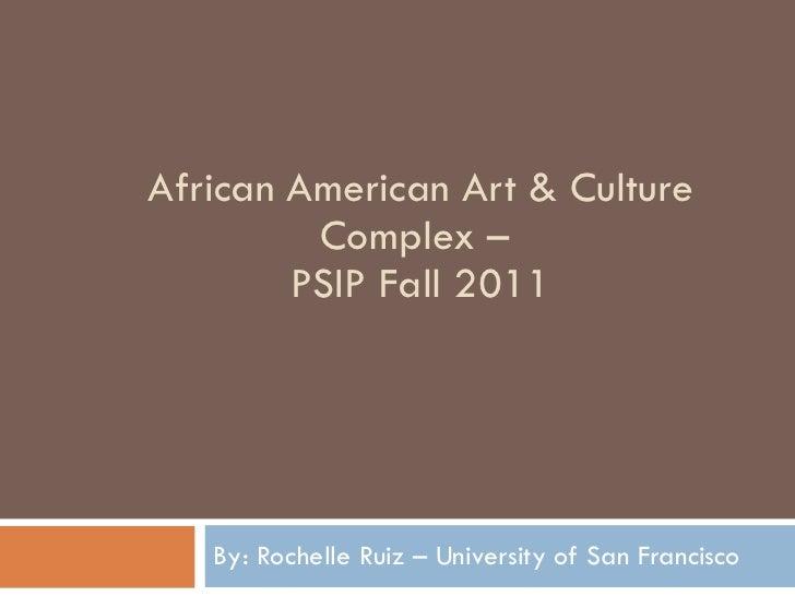 African American Art & Culture Complex –  PSIP Fall 2011 By: Rochelle Ruiz – University of San Francisco
