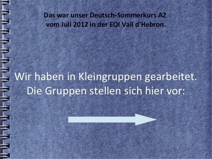 Das war unser Deutsch-Sommerkurs A2     vom Juli 2012 in der EOI Vall dHebron.Wir haben in Kleingruppen gearbeitet.  Die G...