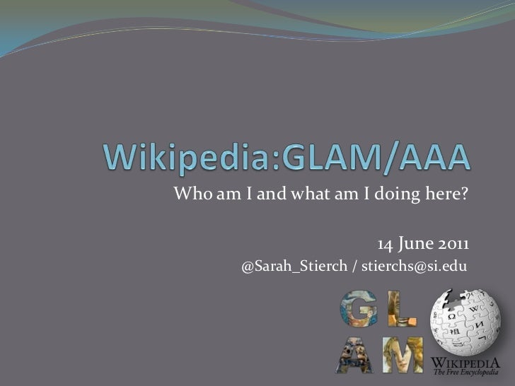 Wikipedia:GLAM/AAA<br />Who am I and what am I doing here?<br />14 June 2011<br />@Sarah_Stierch / stierchs@si.edu<br />