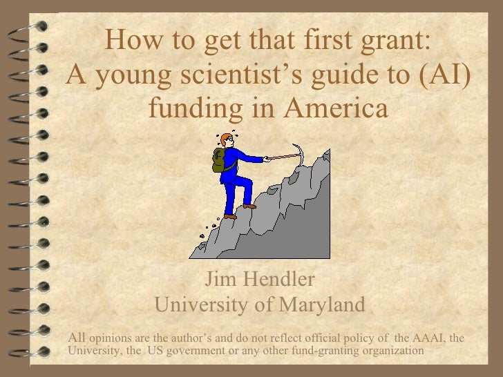 How to get that first grant: A young scientist's guide to (AI) funding in America Jim Hendler University of Maryland All  ...