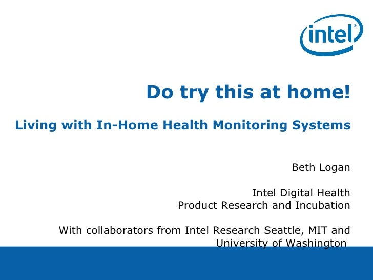 Do try this at home! Living with In-Home Health Monitoring Systems Beth Logan Intel Digital Health Product Research and In...