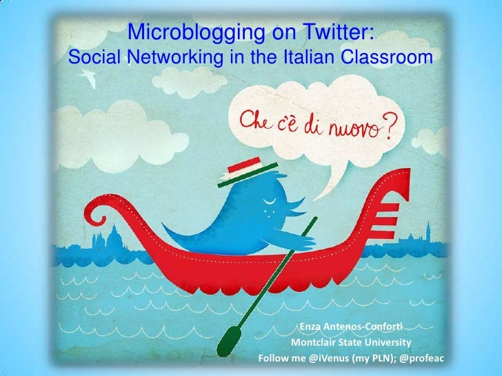 Microblogging on Twitter: Social Networking in the Italian Classroom<br />Enza Antenos-Conforti<br />Montclair State Unive...