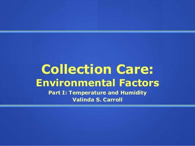Collection Care:Environmental Factors  Part I: Temperature and Humidity           Valinda S. Carroll