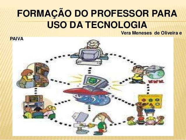 FORMAÇÃO DO PROFESSOR PARA USO DA TECNOLOGIA Vera Meneses de Oliveira e PAIVA
