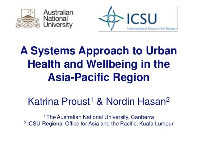 A Systems Approach to Urban Health and Wellbeing in the Asia-Pacific Region Katrina Proust1 & Nordin Hasan2 1 The Australi...