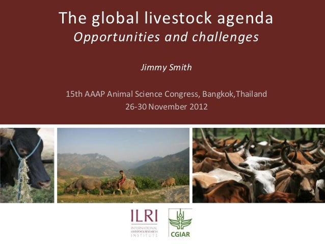 The global livestock agenda Opportunities and challenges                   Jimmy Smith15th AAAP Animal Science Congress, B...