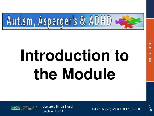 Lecturer: Simon Bignell Section: 1 of 11  'Autism, Asperger's & ADHD' (6PS503)  UNDERGRADUATE  Introduction to the Module ...