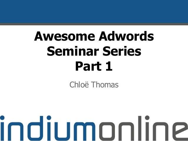 Awesome Adwords Seminar Series Part 1 Chloë Thomas