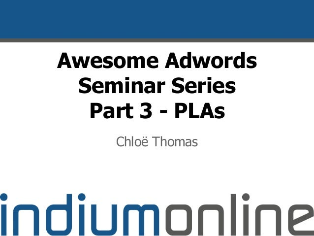 Awesome Adwords Seminar Series Part 3 - PLAs Chloë Thomas