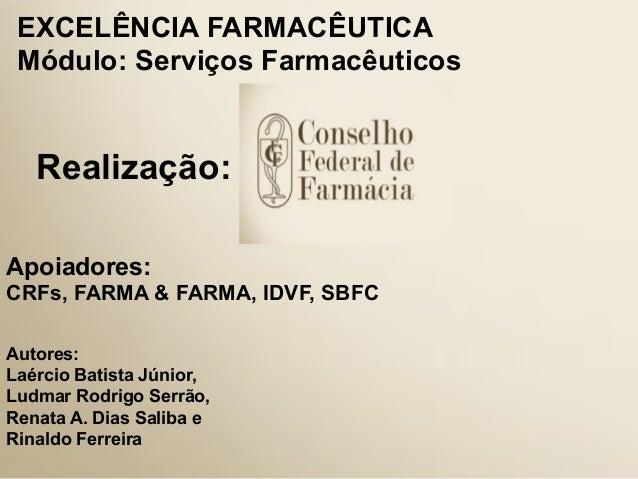 1Realização:EXCELÊNCIA FARMACÊUTICAMódulo: Serviços FarmacêuticosApoiadores:CRFs, FARMA & FARMA, IDVF, SBFCAutores:Laércio...