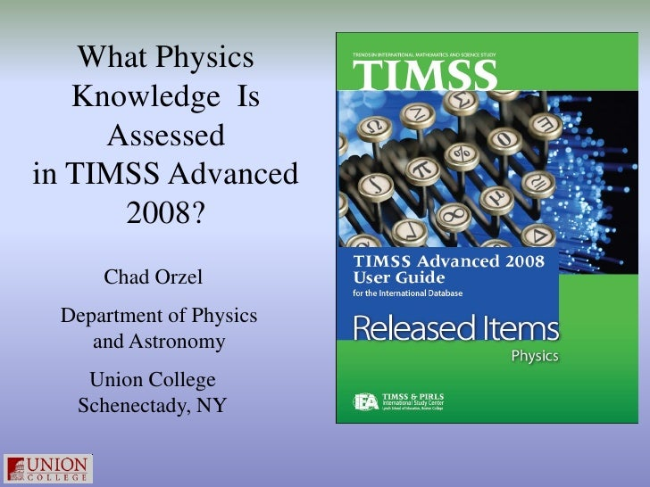 What Physics   Knowledge Is     Assessedin TIMSS Advanced      2008?     Chad Orzel Department of Physics    and Astronomy...