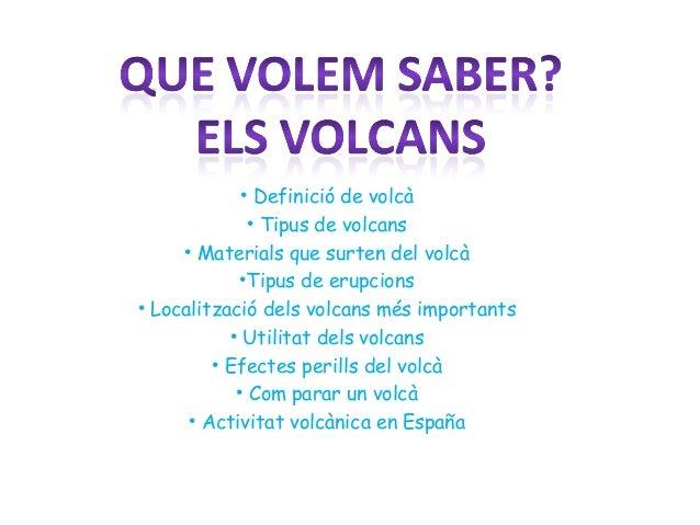 • Definició de volcà • Tipus de volcans • Materials que surten del volcà •Tipus de erupcions • Localització dels volcans m...
