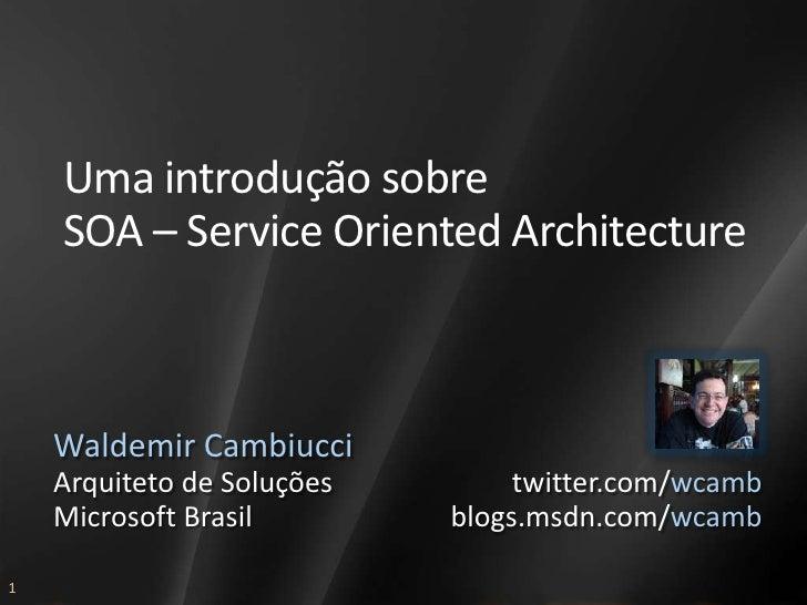 Uma introdução sobre     SOA – Service Oriented Architecture        Waldemir Cambiucci     Arquiteto de Soluções        tw...