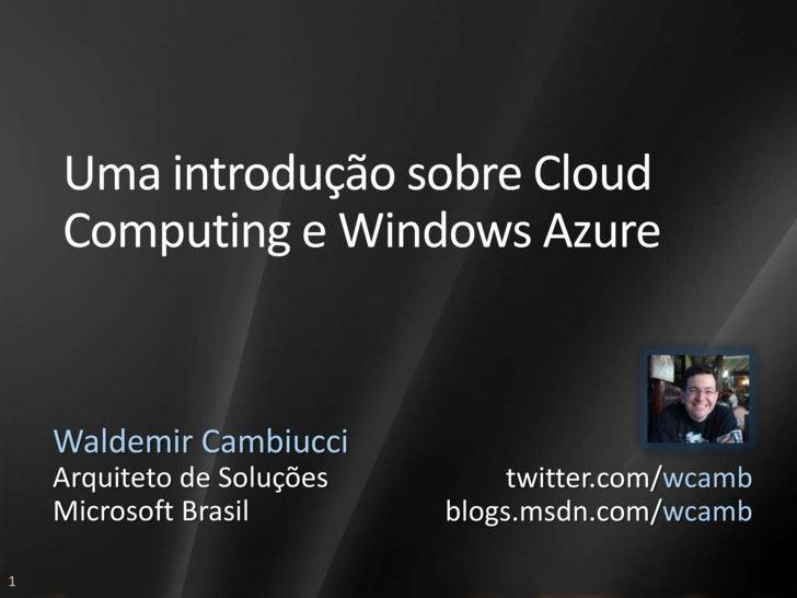 Uma introdução sobre Cloud     Computing e Windows Azure       Waldemir Cambiucci     Arquiteto de Soluções        twitter...