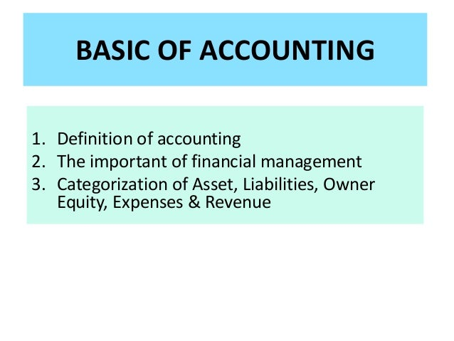 BASIC OF ACCOUNTING 1. Definition of accounting 2. The important of financial management 3. Categorization of Asset, Liabi...