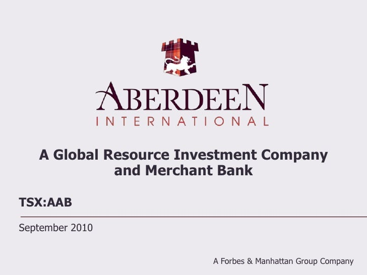 A Global Resource Investment Company and Merchant Bank<br />TSX:AAB<br />September 2010<br />A Forbes & Manhattan Group Co...