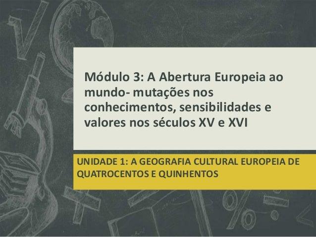 Módulo 3: A Abertura Europeia ao mundo- mutações nos conhecimentos, sensibilidades e valores nos séculos XV e XVIUNIDADE 1...