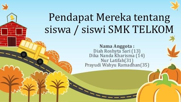 Pendapat Mereka tentang siswa / siswi SMK TELKOM Nama Anggota : Diah Roshyta Sari (13) Dika Nanda Kharisma (14) Nur Latifa...