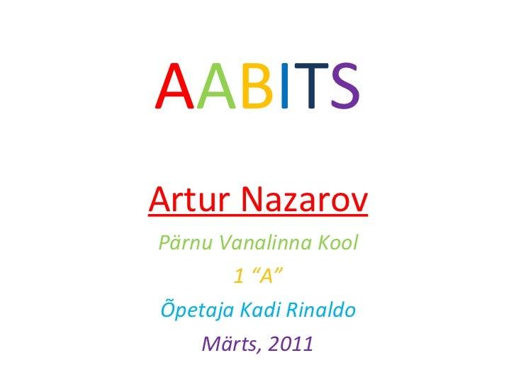 """A A B I T S Artur Nazarov Pärnu Vanalinna Kool 1  """" A """" Õpetaja Kadi Rinaldo Märts, 2011"""