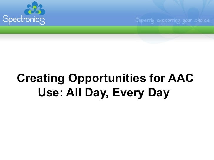 Creating Opportunities for AAC   Use: All Day, Every Day