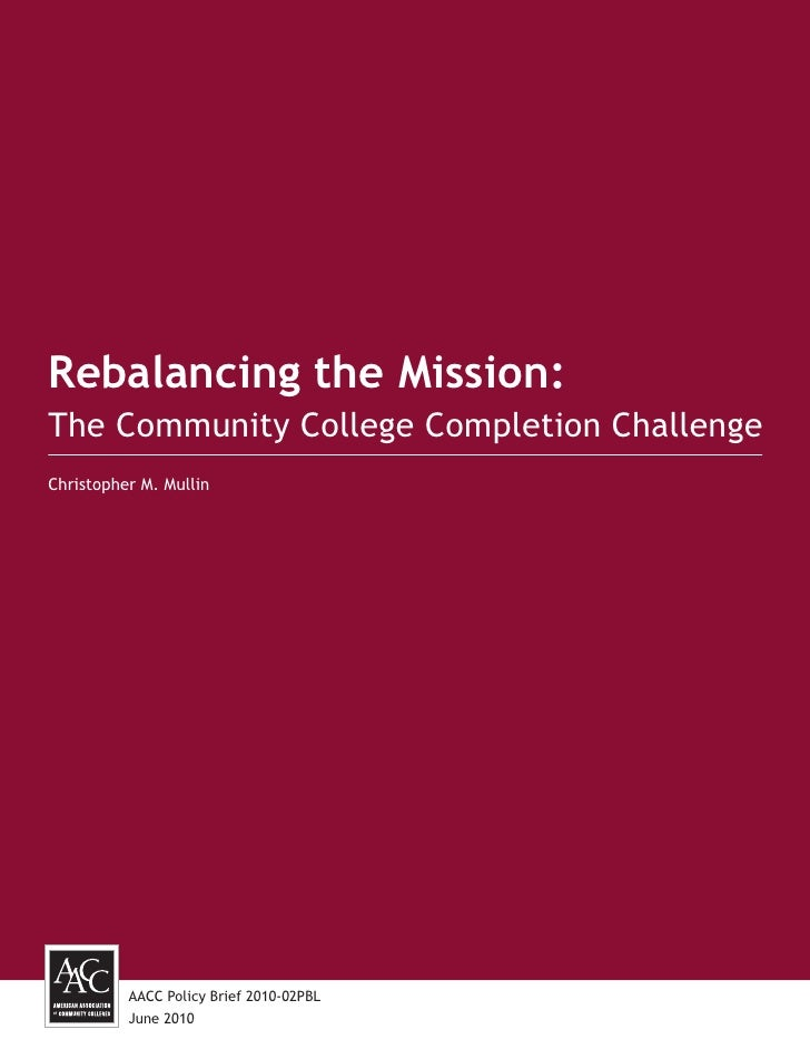 Rebalancing the Mission:The Community College Completion ChallengeChristopher M. Mullin          AACC Policy Brief 2010-02...