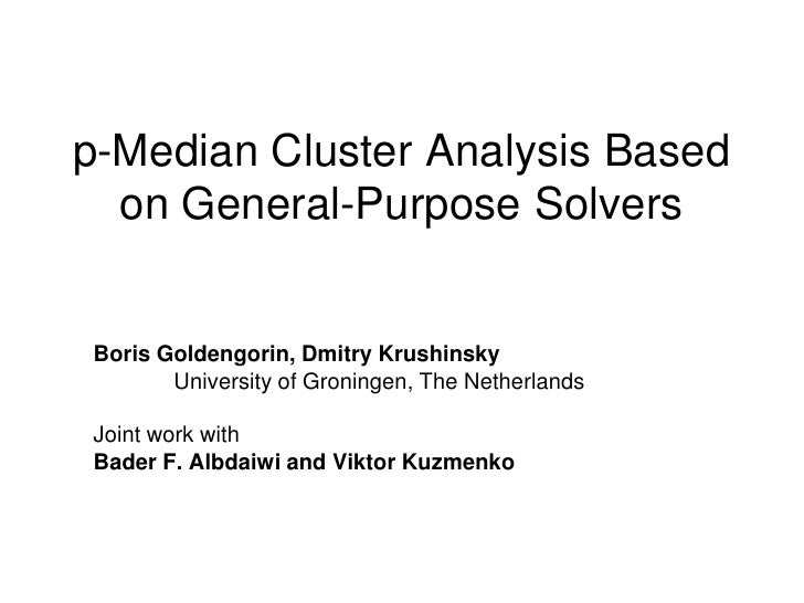 p-Median Cluster Analysis Based   on General-Purpose Solvers   Boris Goldengorin, Dmitry Krushinsky        University of G...