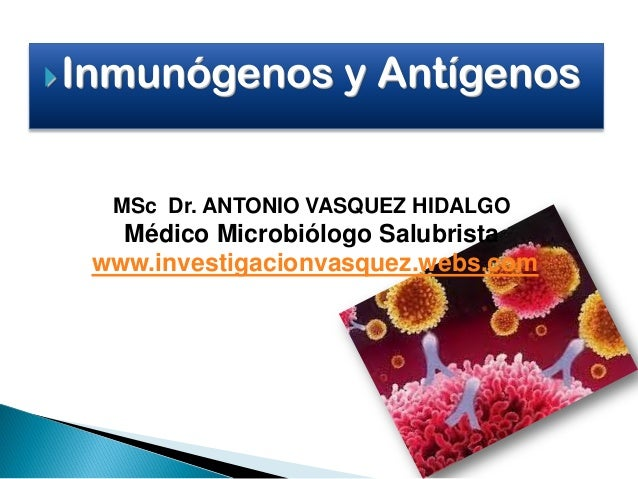 Inmunógenos y Antígenos MSc Dr. ANTONIO VASQUEZ HIDALGO Médico Microbiólogo Salubrista www.investigacionvasquez.webs.com