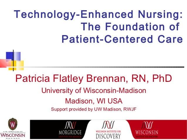 Technology-Enhanced Nursing:           The Foundation of        Patient-Centered CarePatricia Flatley Brennan, RN, PhD    ...