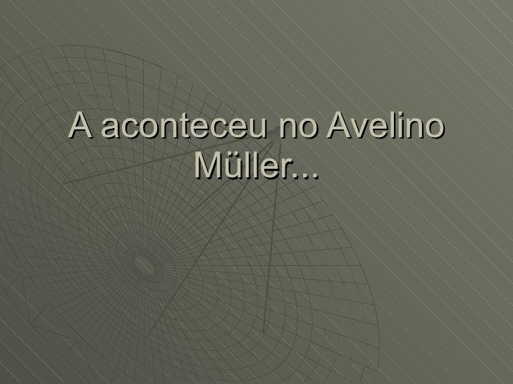 A aconteceu no Avelino Müller...