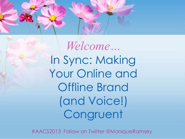 Welcome…      In Sync: Making      Your Online and        Offline Brand        (and Voice!)         Congruent#AACS2013 Fol...