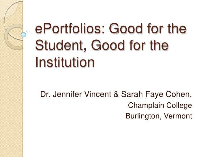 ePortfolios: Good for the Student, Good for the Institution<br />Dr. Jennifer Vincent & Sarah Faye Cohen,<br />Champlain ...