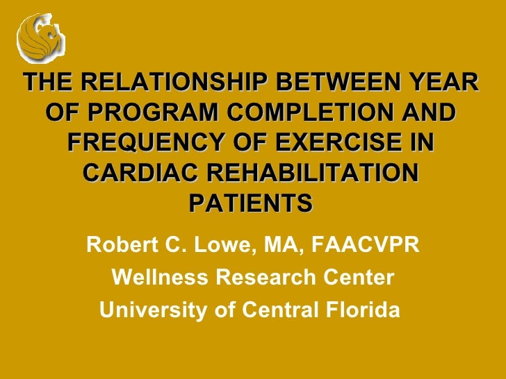 THE RELATIONSHIP BETWEEN YEAR OF PROGRAM COMPLETION AND FREQUENCY OF EXERCISE IN CARDIAC REHABILITATION PATIENTS Robert C....