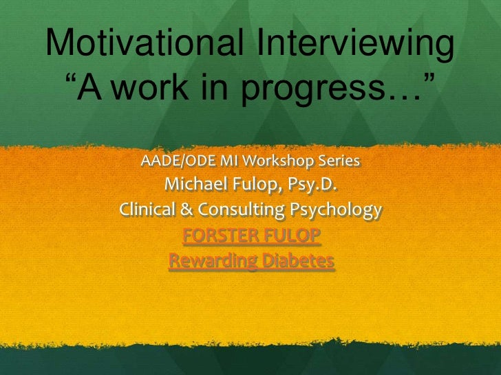 "Motivational Interviewing ""A work in progress…""      AADE/ODE MI Workshop Series          Michael Fulop, Psy.D.    Clinica..."