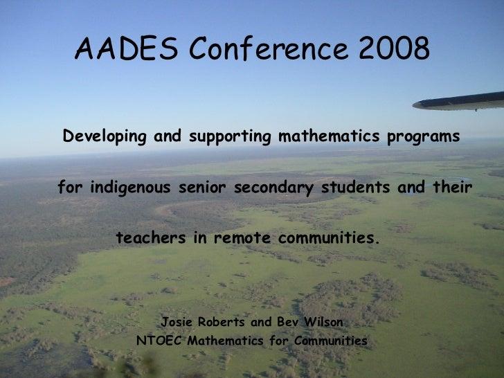 AADES Conference 2008 <ul><li>Developing and supporting mathematics programs </li></ul><ul><li>  for indigenous senior sec...