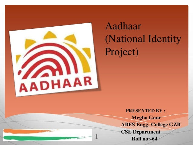 Aadhaar (National Identity Project)  PRESENTED BY :  1  Megha Gaur ABES Engg. College GZB CSE Department Roll no:-64