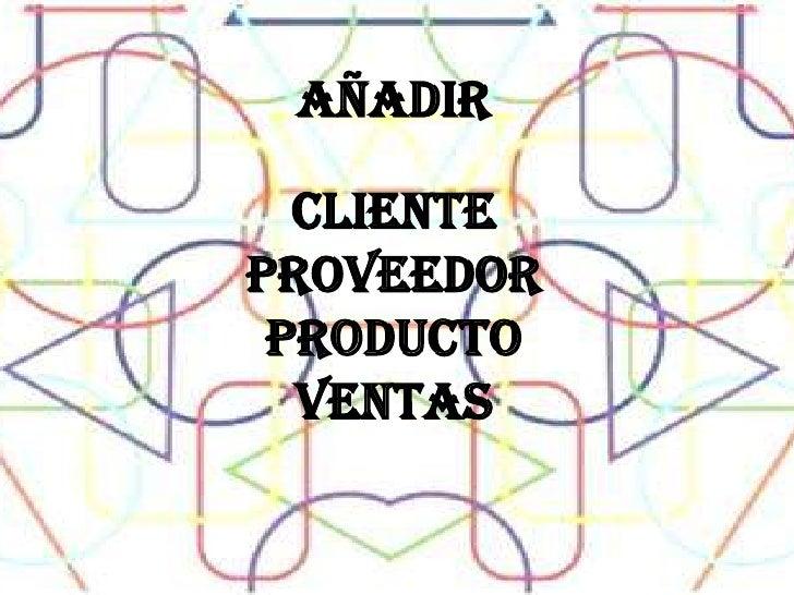 AÑADIR <br />CLIENTE<br />PROVEEDOR<br />PRODUCTO<br />VENTAS <br />