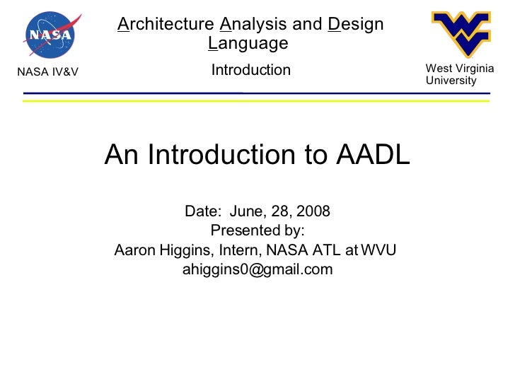 A rchitecture  A nalysis and  D esign  L anguage  NASA IV&V West Virginia University Introduction An Introduction to AADL ...