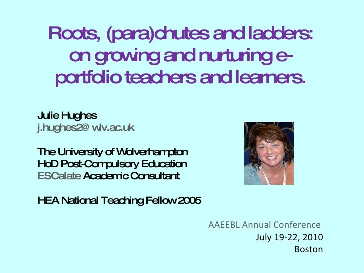Roots, (para)chutes and ladders: on growing and nurturing e-portfolio teachers and learners. Julie Hughes [email_address] ...