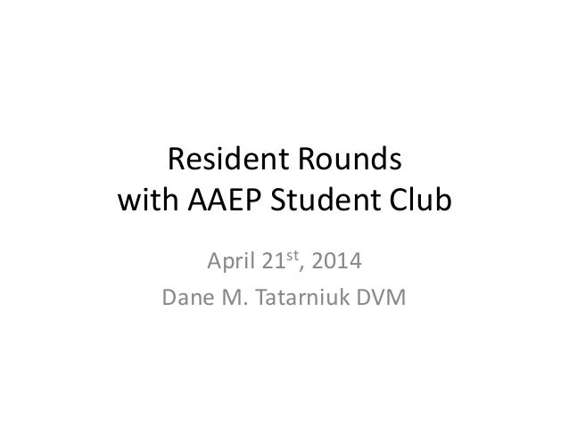 Resident Rounds with AAEP Student Club April 21st, 2014 Dane M. Tatarniuk DVM