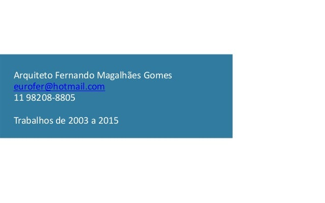 Arquiteto Fernando Magalhães Gomes eurofer@hotmail.com 11 98208-8805 Trabalhos de 2003 a 2015
