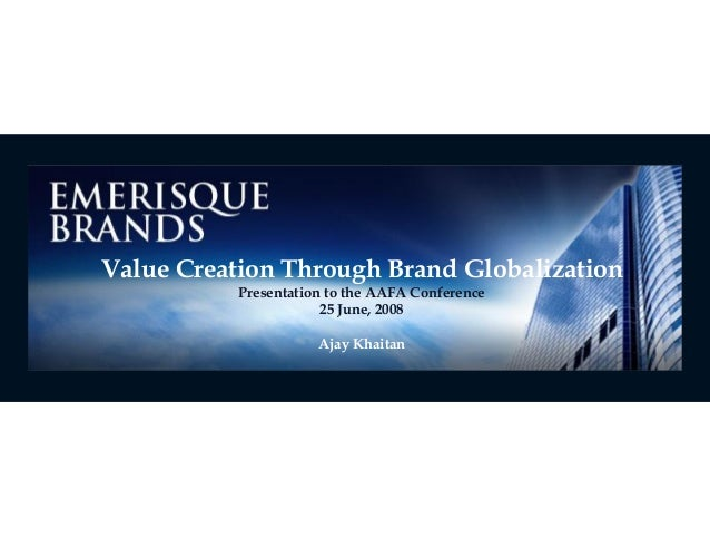 Value Creation Through Brand Globalization Presentation to the AAFA Conference 25 June, 2008 Ajay Khaitan