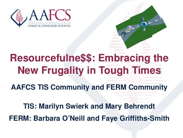 Resourcefulne$$: Embracing theNew Frugality in Tough TimesAAFCS TIS Community and FERM CommunityTIS: Marilyn Swierk and Ma...