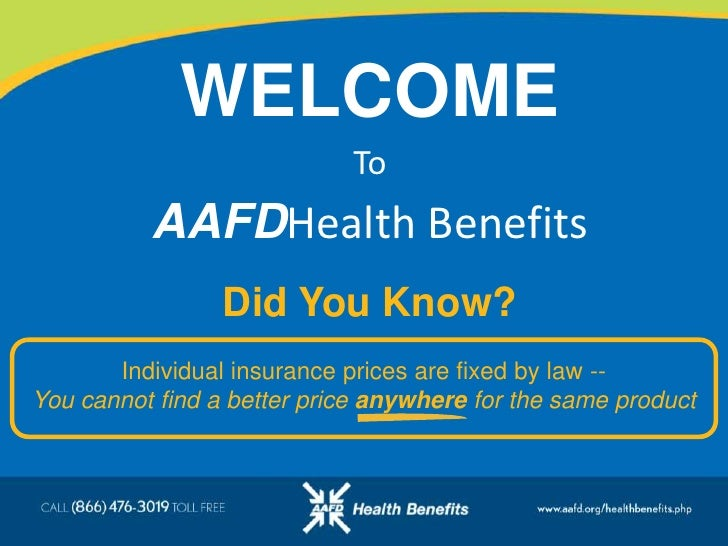 WELCOME<br />To<br />AAFDHealth Benefits<br />Did You Know?<br />Individual insurance prices are fixed by law --          ...