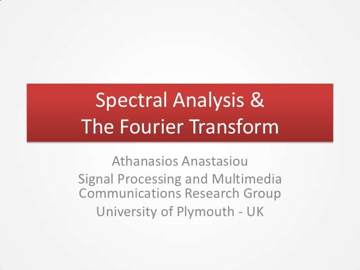 Spectral Analysis &The Fourier Transform     Athanasios AnastasiouSignal Processing and MultimediaCommunications Research ...