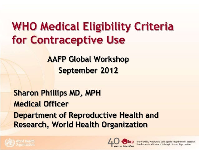 WHO Medical Eligibility Criteria for Contraceptive Use AAFP Global Workshop September 2012 Sharon Phillips MD, MPH Medical...