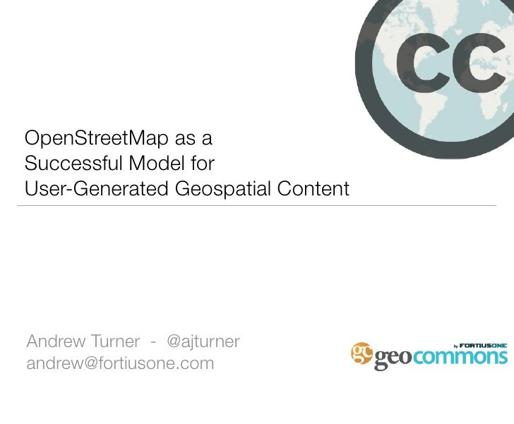 OpenStreetMap as a Successful Model for User-Generated Geospatial Content     Andrew Turner - @ajturner andrew@fortiusone....