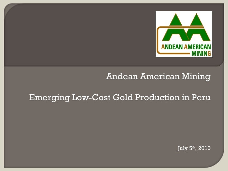 Andean American Mining  Emerging Low-Cost Gold Production in Peru                                      July 5th, 2010