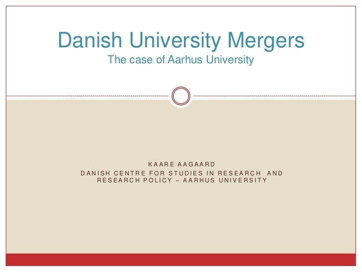 Danish University Mergers       The case of Aarhus University                KAARE AAGAARD  DANISH CENTRE FOR STUDIES IN R...