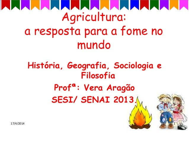 Agricultura: a resposta para a fome no mundo História, Geografia, Sociologia e Filosofia Profª: Vera Aragão SESI/ SENAI 20...