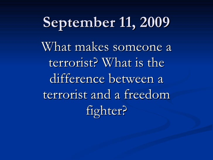 September 11, 2009 What makes someone a terrorist? What is the difference between a terrorist and a freedom fighter?